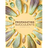 Propagating Succulents: A guide to propagating succulents from leaves and cuttings (Succulent Care by Succulents and Sunshine Book 1)