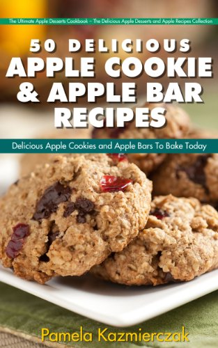 51 Delicious Apple Cookie and Apple Bar Recipes – Delicious Apple Cookies and Apple Bars To Bake Today (The Ultimate Apple Desserts Cookbook – The Delicious ... Desserts and Apple Recipes Collection 4) by [Kazmiercza, Pamela]