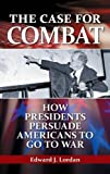 The Case for Combat: How Presidents Persuade Americans to Go to War