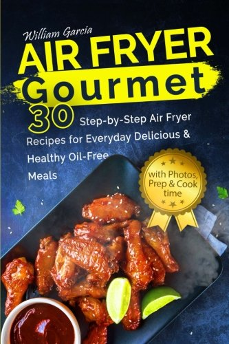 Air Fryer Gourmet: 30 Step-by-Step Air Fryer Recipes for  Everyday Delicious & H: Air Fryer Gourmet: 30 Step-by-Step Air Fryer Recipes for  Everyday Delicious & Healthy Oil-Free Meals by Mr William Garcia