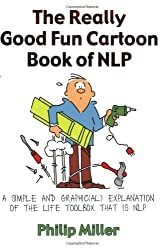The Really Good Fun Cartoon Book of NLP: A Simple and Graphic(al) Explanation of the Life Toolbox That Is NLP