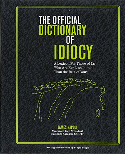 The Official Dictionary of Idiocy: A Lexicon For Those of Us Who Are Far Less Idiotic Than the Rest of You (Dictionary Sarcasm Of Official)