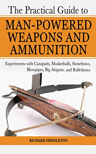 The Practical Guide to Man-Powered Weapons and Ammunition: Experiments with Catapults, Musketballs, Stonebows, Blowpipes, Big Airguns, and Bullet Bows (Lock Pick Military)