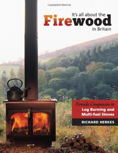 It's All About the Firewood: Fireside Companion to Log Burning and Multi - Fuel Stoves in Britain by Richard Herkes (Illustrated, 30 Oct 2013) Paperback