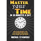 Master Your Time in 10 Minutes a Day: Time Management Tips for Anyone Struggling With Work-Life Balance (How to Change Your L