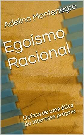 Egoísmo racional: defesa de uma ética do interesse próprio (Portuguese Edition) eBook: Montenegro, Adelino: Amazon.es: Tienda Kindle
