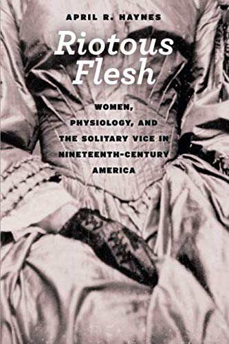 Riotous Flesh: Women, Physiology, and the Solitary Vice in Nineteenth-Century America (American Beginnings, 1500-1900) ()