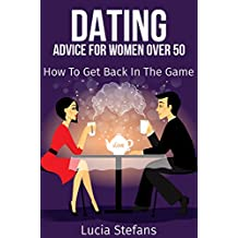 Dating Over 50: Advice For Women Over 50: How to Get Back in the Game (Dating Strategies,Dating After Divorce,Dating Playbook)