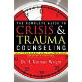 The Complete Guide to Crisis & Trauma Counseling: What to Do and Say When It Matters Most!, Rev. Ed.