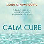 Calm Cure: The Unexpected Way to Improve Your Health, Your Life and Your World | Sandy C. Newbigging