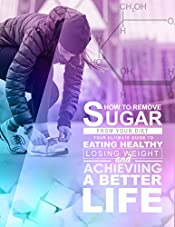 How to Remove Sugar from Your Diet: Your Ultimate Guide to Eating Healthy, Losing Weight, and Achieving a Better Life