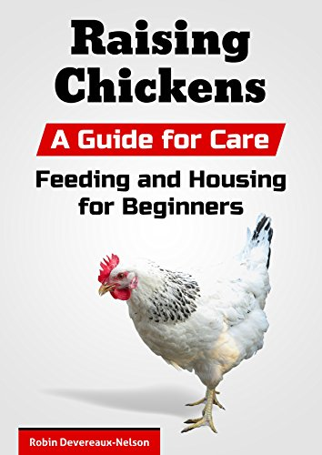 Raising Chickens: A Guide for Care, Feeding and Housing for Beginners by [Devereaux-Nelson, Robin, Content Arcade Publishing]