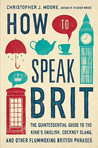 How to Speak Brit: The Quintessential Guide to the King's English, Cockney Slang, and Other Flummoxing British Phrases