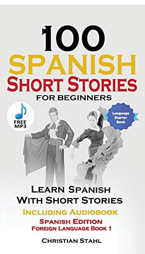 100 Spanish Short Stories for Beginners Learn Spanish with Stories Including Audio: Spanish Edition Foreign Language Book 1 by Christian Stahl