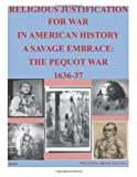 Religious Justification for War in American History a Savage Embrace: the Pequot War 1636-37, U. S. Army U.S. Army Command and  Staff College, 1499355289