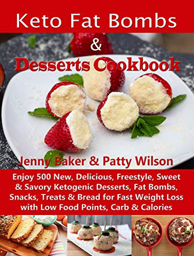 Keto Fat Bombs & Desserts Cookbook: Enjoy 500 New, Delicious, Freestyle, Sweet & Savory Ketogenic Desserts, Fat Bombs, Snacks, Treats & Bread for Fast ... Loss with Low Food Points, Carb & Calories by Jenny Baker, Patty Wilson