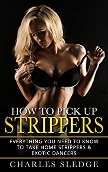 How To Pick Up Strippers: Everything You Need To Know To