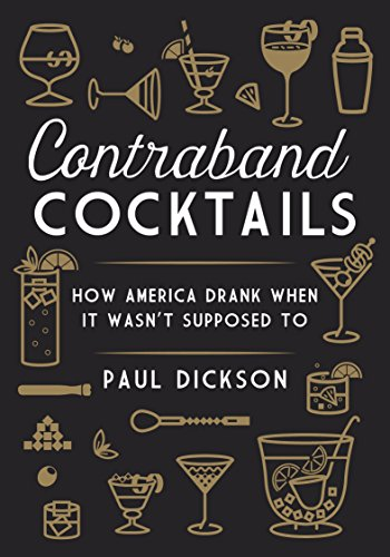 Contraband Cocktails: How America Drank When It Wasn't Supposed To by Paul Dickson