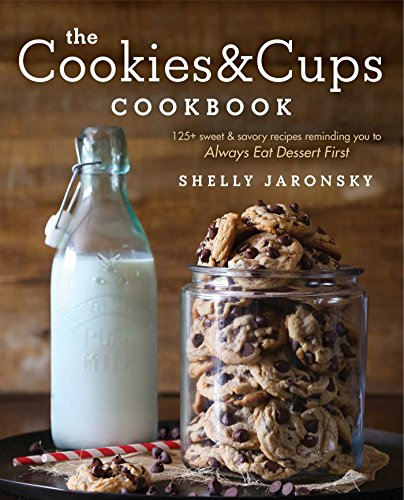 The Cookies & Cups Cookbook: 125+ sweet & savory recipes reminding you to Always Eat Dessert First by Shelly Jaronsky