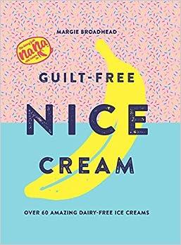 Guilt-Free Nice Cream: Over 70 Amazing Dairy-Free Ice Creams