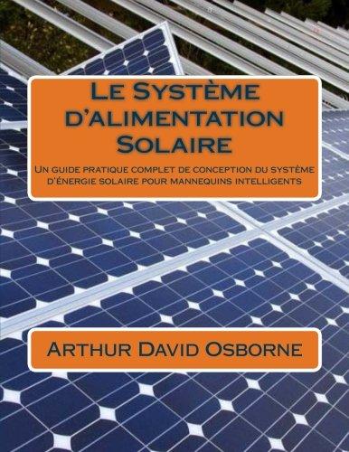 Le Système d'alimentation Solaire: Un guide pratique complet de conception du système d'énergie solaire pour mannequins intelligents (French (Solaire Print)