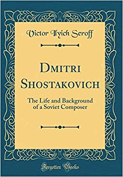Dmitri Shostakovich: The Life and Background of a Soviet Composer (Classic Reprint)