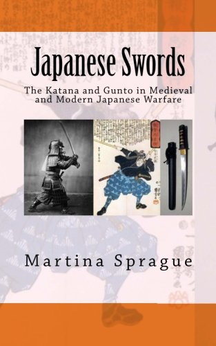 Japanese Swords: The Katana and Gunto in Medieval and Modern Japanese Warfare (Knives, Swords, and Bayonets: A World History of Edged Weapon Warfare)