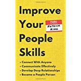 Improve Your People Skills: How to Connect With Anyone, Communicate Effectively, Develop Deep Relationships, and Become a Peo