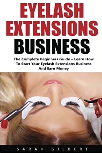 c9ffd241b13 Eyelash Extension Business: The Complete Beginners Guide - Learn How To  Start Your Eyelash Extensions Business And Earn Money!: