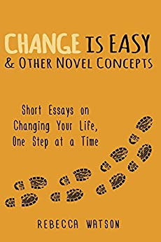 Change is Easy & Other Novel Concepts: Short Essays on Changing Your Life, One Step at a Time (English Edition) de [Watson, Rebecca]