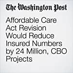 Affordable Care Act Revision Would Reduce Insured Numbers by 24 Million, CBO Projects | Amy Goldstein,Elise Viebeck,Kelsey Snell,Mike DeBonis