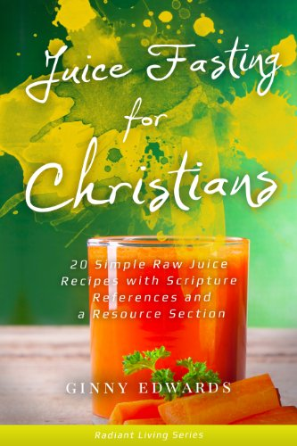 Juice Fasting for Christians: 20 Simple Raw Juice Recipes with Scripture References and a Resource Section (Radiant Living Series) by Ginny Edwards