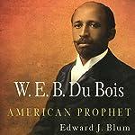 W. E. B. Du Bois, American Prophet: Politics and Culture in Modern America | Edward J. Blum