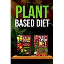 Plant Based Diet: Transitioning to a Plant Based Diet and China Diet Study for Better Health, Losing Weight, and Feeling Great! (Plant Based Cookbook, Plant Based, Plant Based Recipes) (Volume 2)