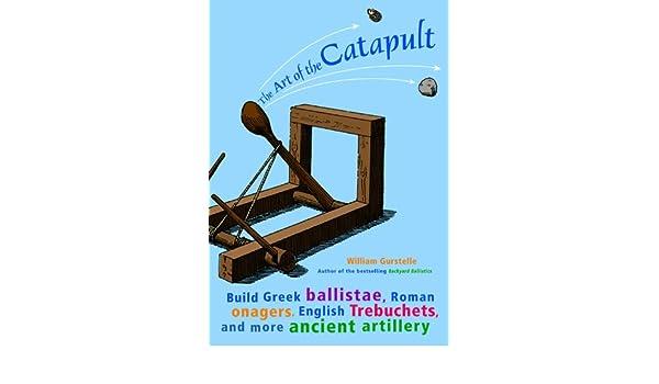 The Art Of The Catapult Build Greek Ballistae Roman Onagers