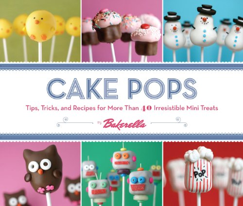 Cake Pops: Tips, Tricks, and Recipes for More Than 40 Irresistible Mini Treats by Angie Dudley, Bakerella