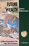 Future Wealth : A New Economics for the 21st Century, Robertson, James, 0942850254