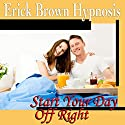 Start Your Day Off Right Hypnosis: Be a Morning Person and Wake Up Happy, Guided Meditation, Self Hypnosis, Binaural Beats Speech by  Erick Brown Hypnosis Narrated by  Erick Brown Hypnosis