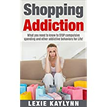 Shopping Addiction: What you Need to Know to STOP Compulsive Spending and Other Addictive Behaviors for Life!: (Shopping Addiction, compulsive spending, compulsive shopping, retail therapy)