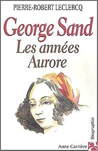 George Sand : Les années Aurore par Pierre-Robert Leclercq