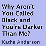 Why Aren't You Called Black and You're Darker Than Me? | Katha Anderson