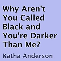 Why Aren't You Called Black and You're Darker Than Me?