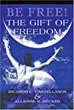 Be Free! the Gift of Freedom, Ricardo Castellanos and Allienne Becker, 0595305393