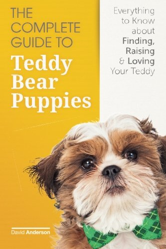The Complete Guide To Teddy Bear Puppies: Everything to Know About Finding, Raising, and Loving your -