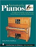 AUTOMATIC PIANOS: A Collector's Guide to the Pianola,Barrel Piano,& Aeolian Orchestrelle
