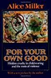 For Your Own Good : Hidden Cruelty in Child-Rearing and the Roots of Violence, Miller, Alice, 0374157502
