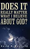 img - for Does It Really Matter What I Believe About God? (hardback) by David H. Maxfield (2014) Hardcover book / textbook / text book