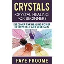 Crystals: Crystal Healing for Beginners, Discover the Healing Power of Crystals and Minerals (Holistic Health, Alternative Therapy, & Natural Remedies Book 1)