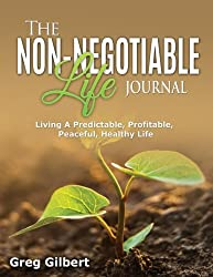 The Non-Negotiable Life Journal: Living A Predictable, Profitable, Peaceful and Healthy Life.