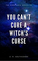 You Can't Cure A Witch's Curse (The Caretaker Series Book 4)
